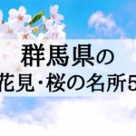2018年群馬の定番お花見・桜の名所5選を見頃順に紹介!