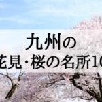 2018年九州地方のお花見・桜の名所10選!見ごろとおすすめポイントを紹介!